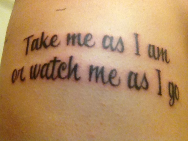 0de03b31a9322 Take me as I am or watch me as I go #tattoo. Love this! 》would love ...