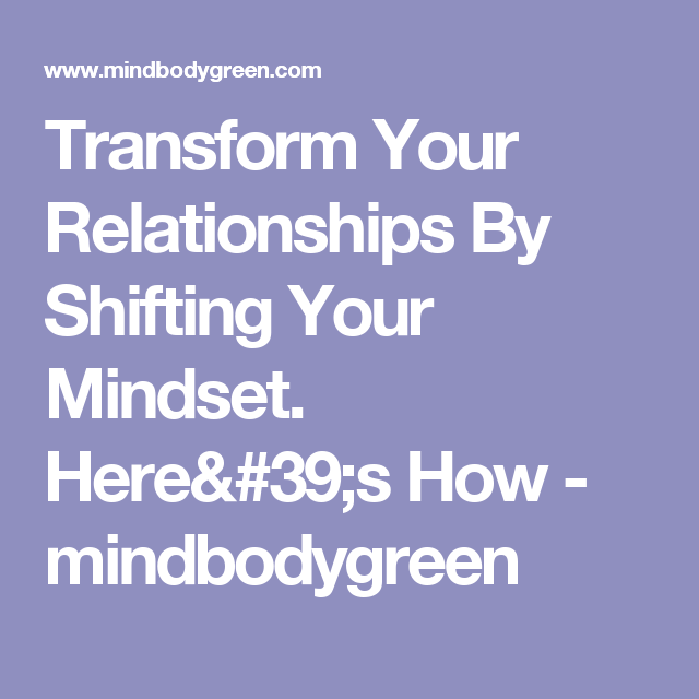 Transform Your Relationships By Shifting Your Mindset. Here's How - mindbodygreen
