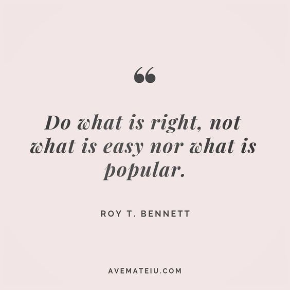 Do what is right, not what is easy nor what is popular. Roy T. Bennett Quote 61 | Ave Mateiu