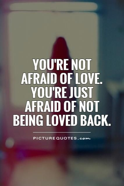 Youre Not Afraid Of Love Youre Just Afraid Of Not Being Loved