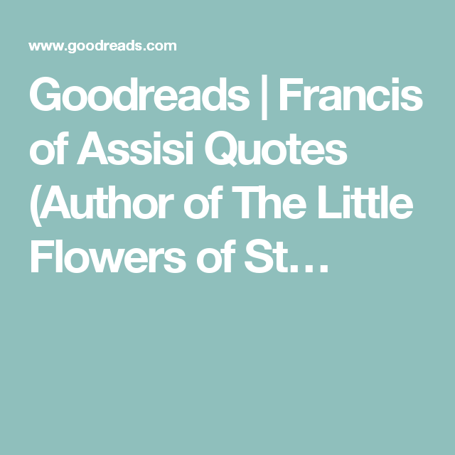 St Francis Of Assisi Quotes Goodreads  Francis Of Assisi Quotes Author Of The Little Flowers .