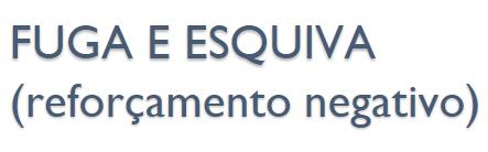 FUGA E ESQUIVA (reforçamento negativo) FUGA: resposta que termina um estímulo aversivo já em andamento; Ex: fugir da punição; ESQUIVA: resposta elimina o estímulo aversivo antes dele ocorrer; Ex: não aparecer na reunião.