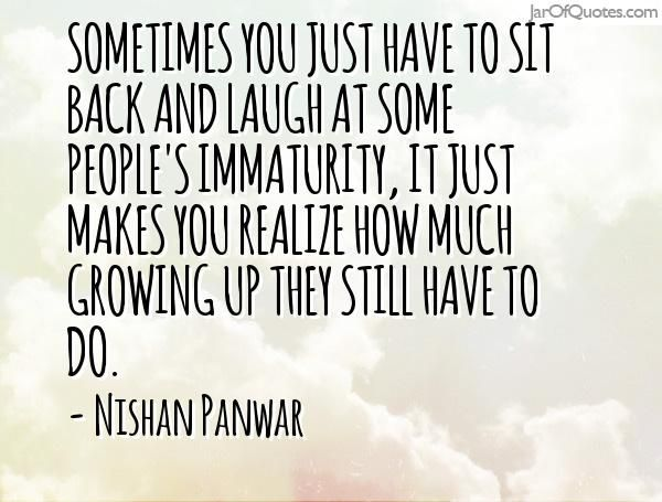 Sometimes You Just Have To Sit Back And Laugh At Some People S Immaturity It Just Makes You Rea Laugh At Yourself Quotes Immaturity Quotes Family Quotes Funny