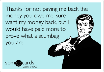 Thanks For Not Paying Me Back The Money You Owe Me Sure I Want My