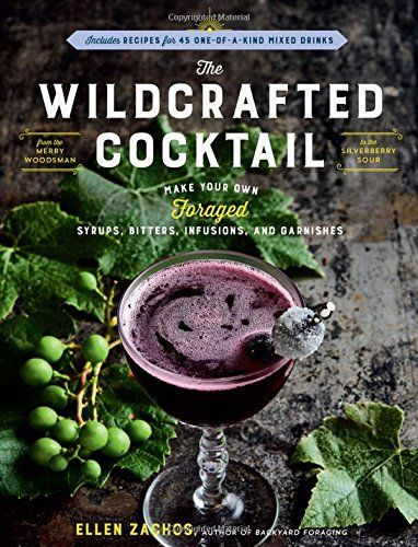 The Wildcrafted Cocktail: Make Your Own Foraged Syrups, Bitters, Infusions, and Garnishes; Includes Recipes for 45 One-of-a-Kind Mixed Drinks by Ellen Zachos