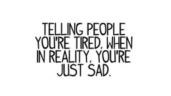 Telling people you're tired when in reality you're just  sad :  Quotes and sayings