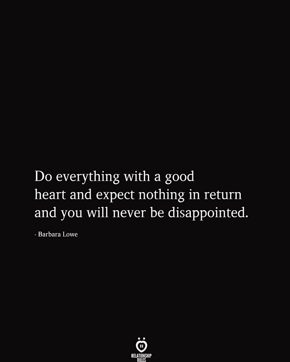 Do Everything With A Good Heart And Expect Nothing In Return Understanding Quotes Some Good Quotes Dramatic Quotes