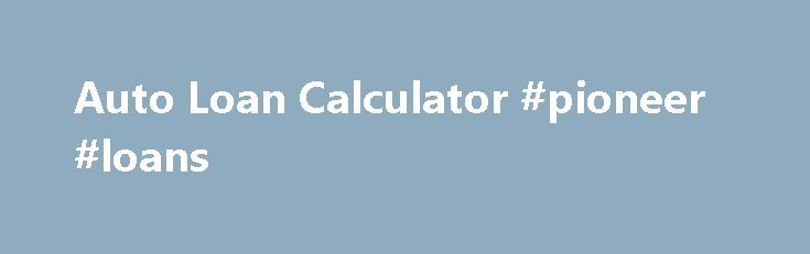 Auto Loan Calculator Pioneer Loans HttpLoanRemmontComAuto