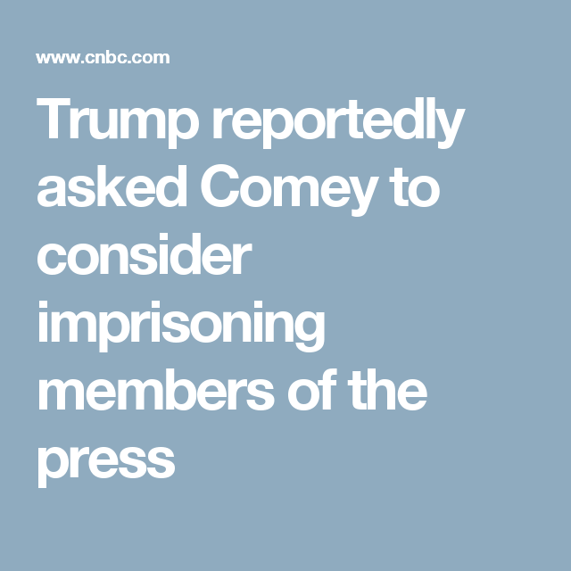 Trump reportedly asked Comey to consider imprisoning members of the press