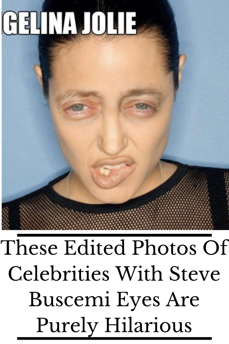 These Edited Photos Of Celebrities With Steve Buscemi Eyes Are Purely Hilarious Buscemi Eyes Steve Buscemi Celebrities