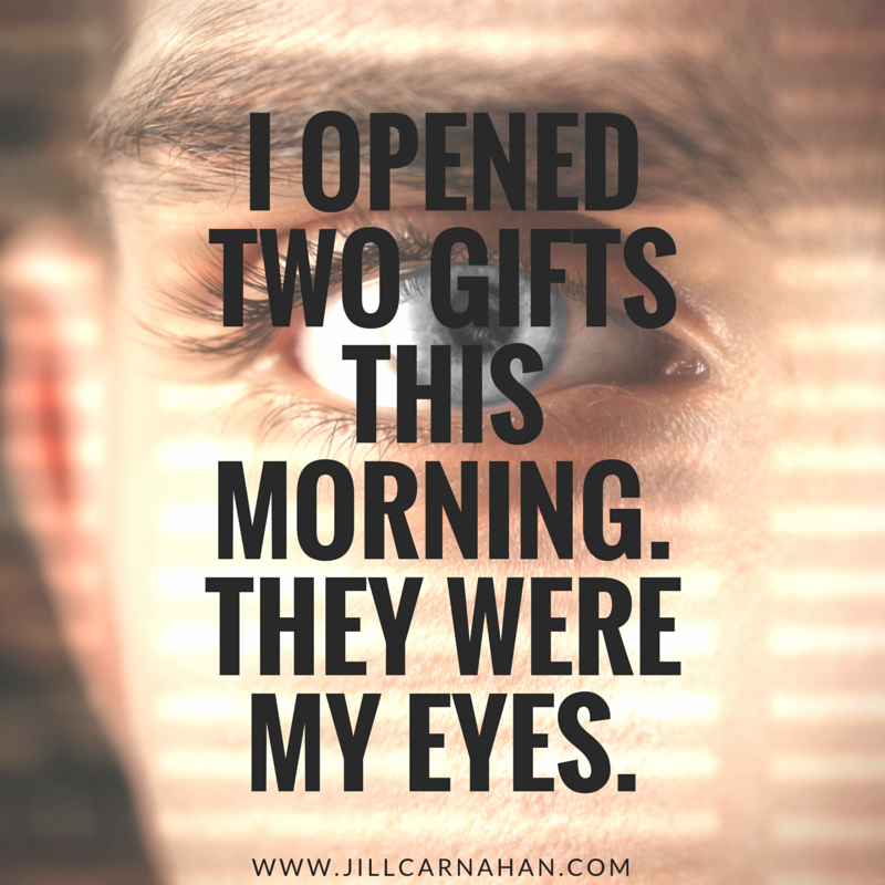 Short Quotes Eyes: I Opened Two Gifts This Morning. They Were My Eyes