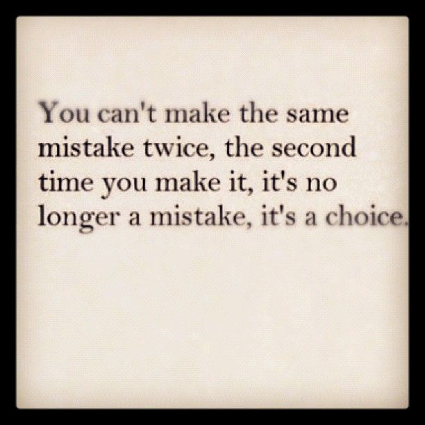 You Can't Make The Same Mistake Twice, The Second Time You