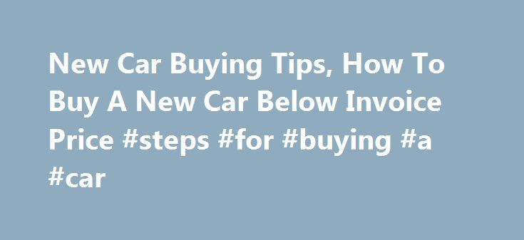 New Car Buying Tips How To Buy A New Car Below Invoice Price Steps - How to buy a new car below invoice