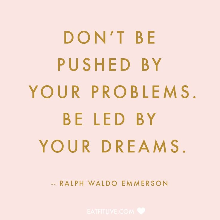 Daily Inspiration Dont Be Pushed By Your Problems Be Led By Your