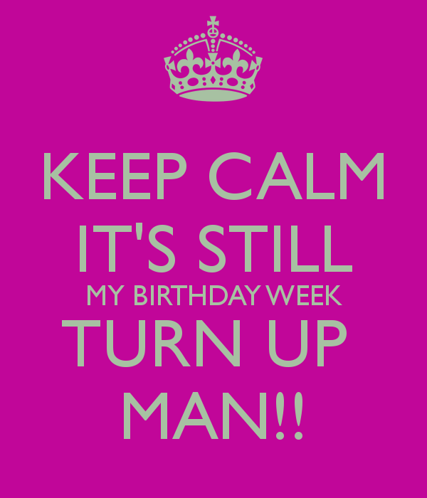 KEEP CALM IT\'S STILL MY BIRTHDAY WEEK TURN UP MAN!! | Quotes