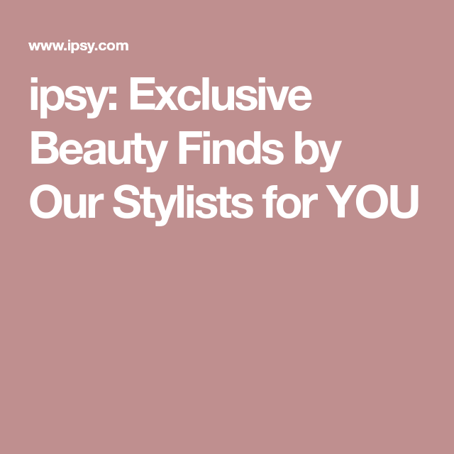 ipsy: Exclusive Beauty Finds by Our Stylists for YOU