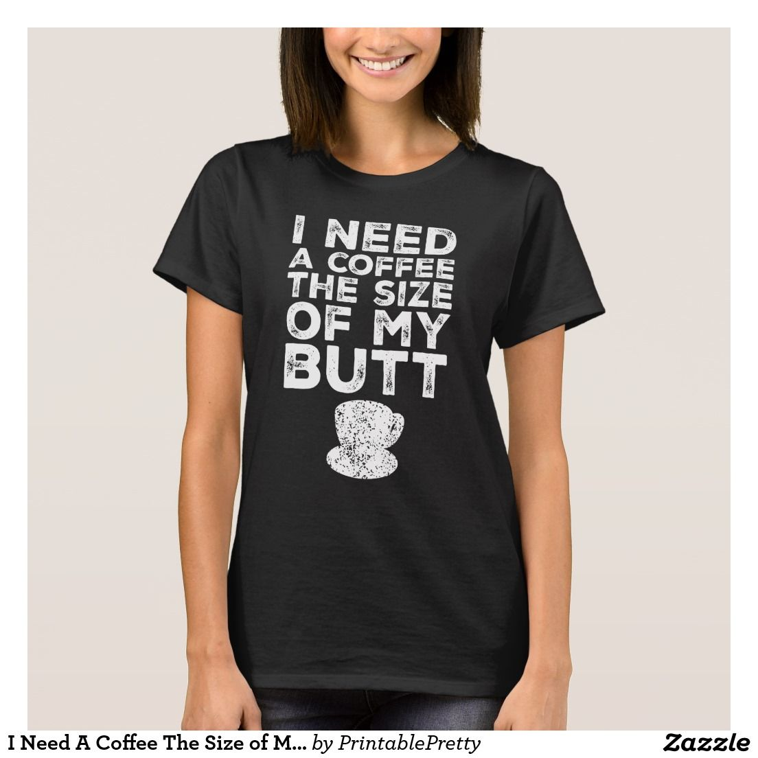 Zazzle t shirt design size - I Need A Coffee The Size Of My Butt Funny Quote Sayings Graphic Tee Shirt Design