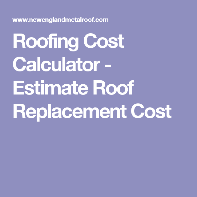 Roofing Cost Calculator Estimate Roof Replacement Cost Roof Cost Metal Roof Roof Replacement Cost