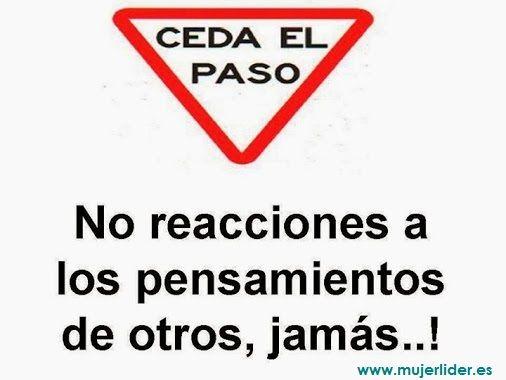 Ceda el paso. No reacciones a los pensamientos de otros, jamás...!