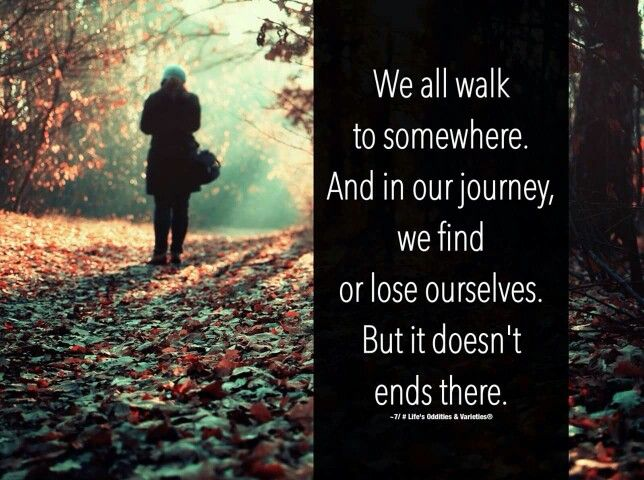 We all walk to somewhere and in our journey we find or lose ourselves but it doesn't end there