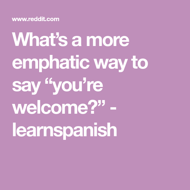 What S A More Emphatic Way To Say You Re Welcome Learnspanish You Re Welcome Sayings Welcome