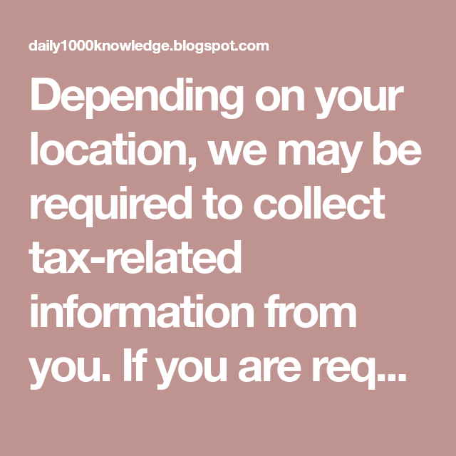 Depending on your location, we may be required to collect