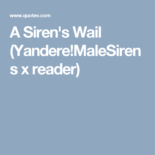 A Siren's Wail (Yandere!MaleSirens x reader) II DISCONTINUED