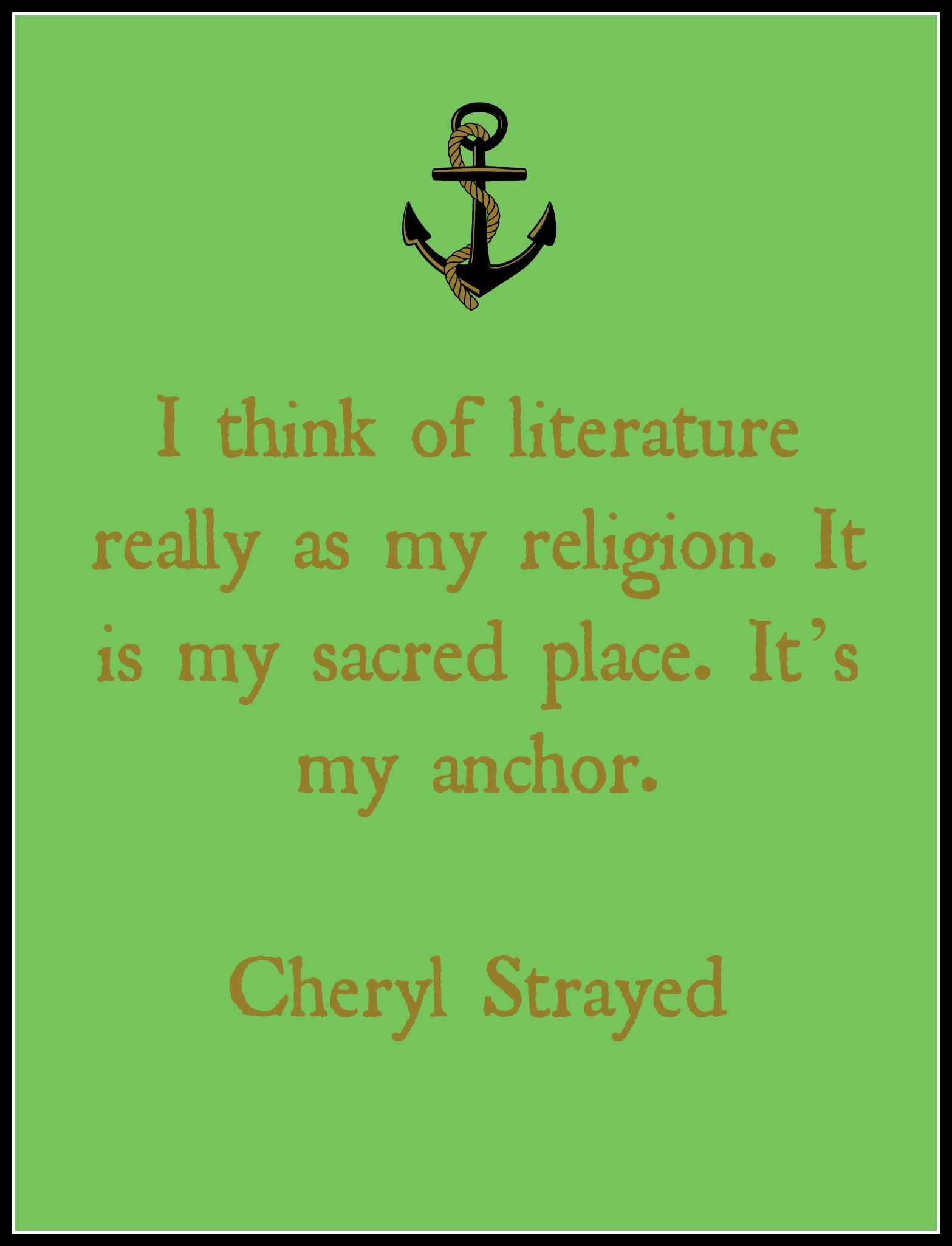 """""""I think of literature really as my religion. It is my sacred place. It's my anchor."""" -Cheryl Strayed Rising to the Occasion of Our Own Lives: An Interview with Cheryl Strayed with Jenn Northington of Book Riot, December 14, 2015."""