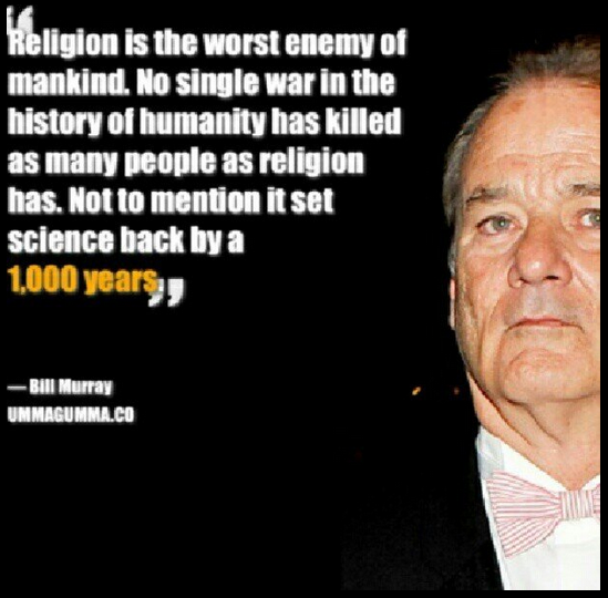 Bill Murray - http://dailyatheistquote.com/atheist-quotes/2013/03/10/bill-murray-2/