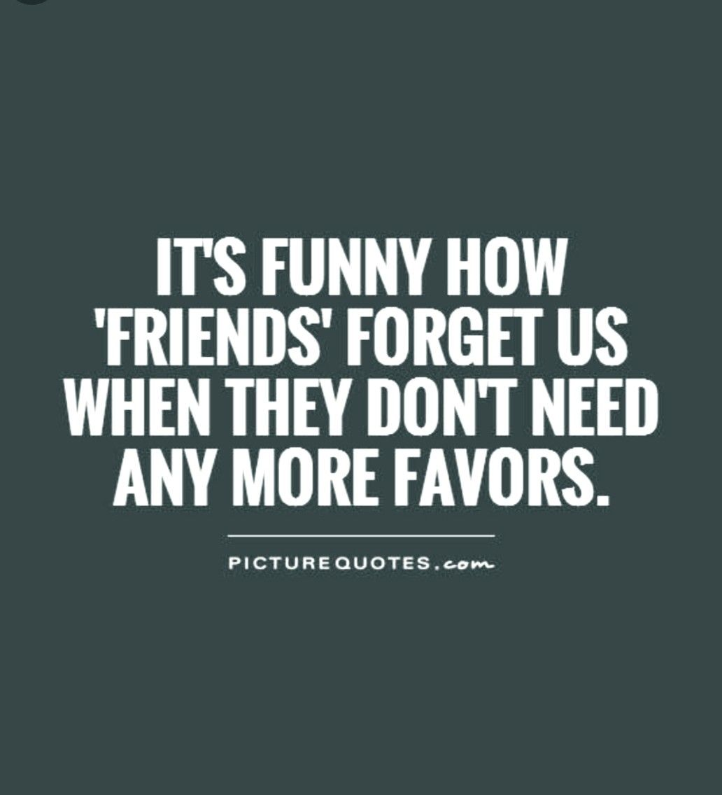 It S Funny How Friends Forget Us When They Don T Need Anymore Favours Drug Quotes This Is Us Quotes Assumption Quotes