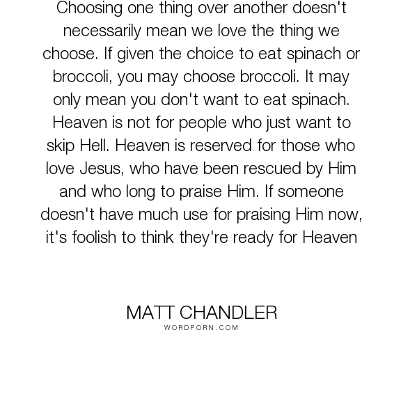 """Matt Chandler - """"Choosing one thing over another doesn't necessarily mean we love the thing we choose...."""". heaven, hell, jesus, choice, worship, praise"""