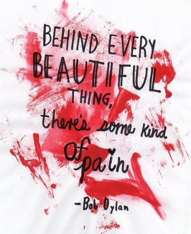 Behind every beautiful thing, there\'s some kind of pain.\