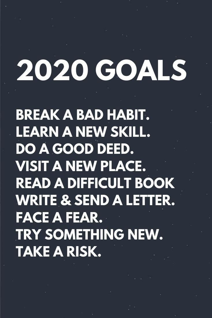 2020 goals quotes : Break a bad habit. Learn a new skill. Do a good deed. Visit a new place. Read a difficult book Write & send a letter. Face a fear. Try something new. Take a risk. #newyear2020quotes #newyear2020wishes #newyear2020greetings #newyeargoals2020 #newyearaffirmations2020 #newyearresolutions2020 #2020quotes