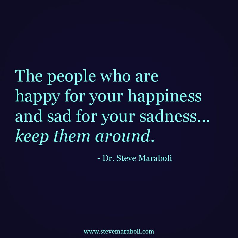 """""""The people who are happy for your happiness and sad for your sadness... keep them around."""" - Steve Maraboli #quote"""