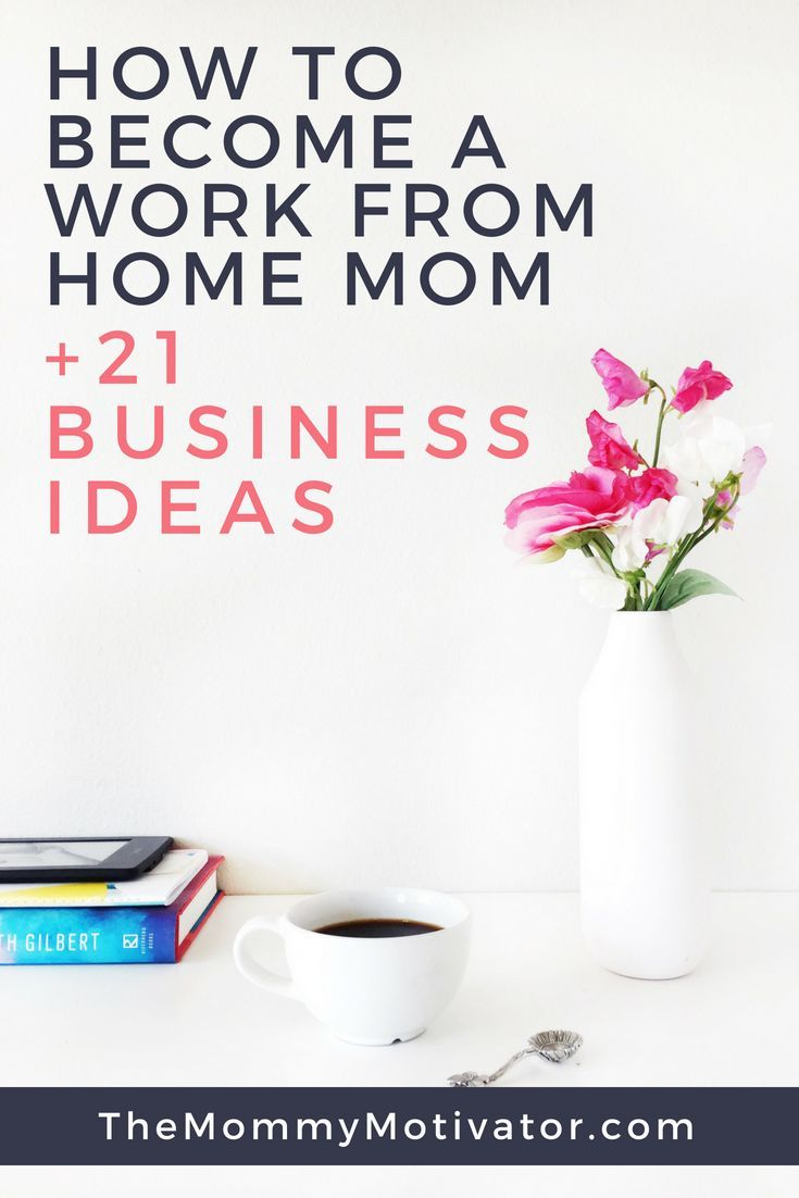 How To Become A Work From Home Mom + 21 Business Ideas | Business