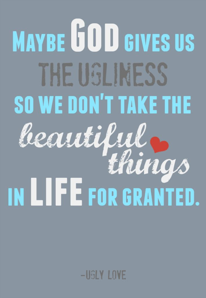 God Gives Us The Ugliness So We Don't Take The Beautiful Things For Adorable Ugly Love Quotes