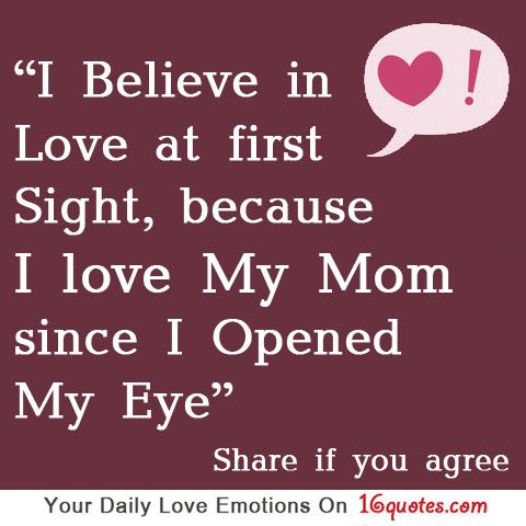 I Believe In Love At First Sight Because I Love My Mom Since I Opened My Eye I Love Mom I Believe In Love Inspirational Quotes About Love