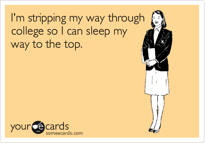 I'm stripping my way through college so I can sleep my way to the top.