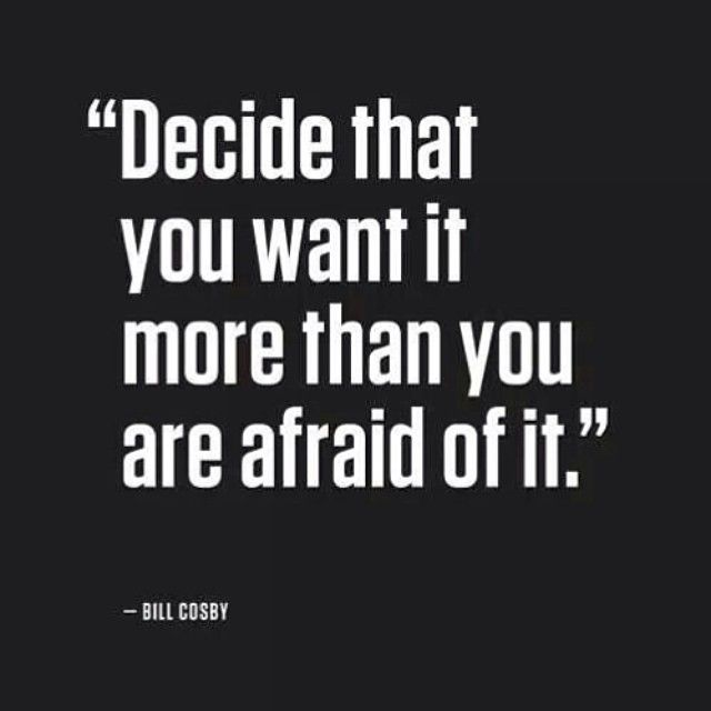 Decide you want it mkre than you are afraid of it.