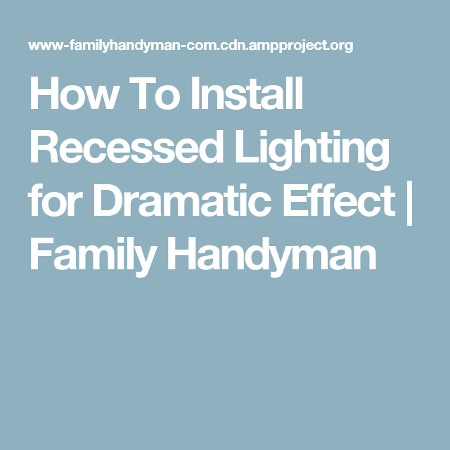 How to install recessed lighting for dramatic effect family handyman