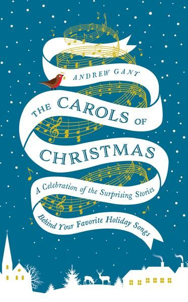 The Carols of Christmas: A Celebration of the Surprising Stories Behind Your Favorite Holiday ...