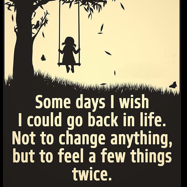 Some days I wish I could go back in life  Not to change anything