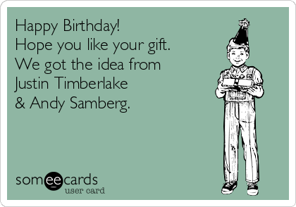 Happy Birthday Hope You Like Your Gift We Got The Idea From Justin Timberlake Andy Samberg Justin Timberlake Andy Samberg Timberlake