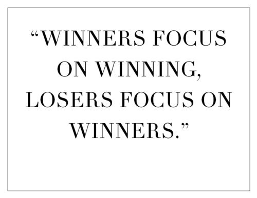 """Winners focus on winning, Losers focus on winners."""