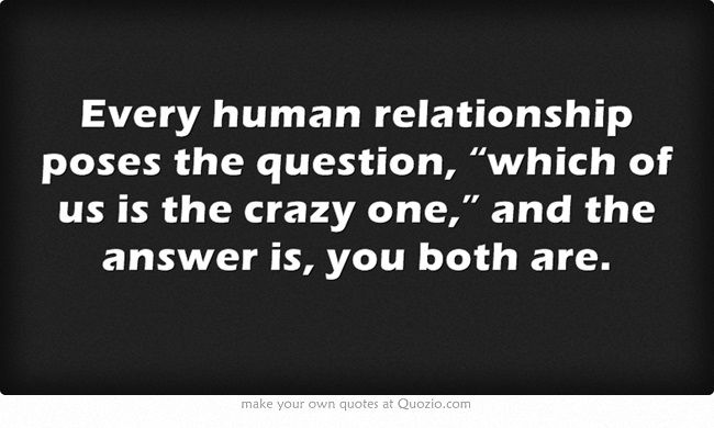 Lol Yup We Re All Crazy In Our Own Ways The Trick Is To Find People Who Are Compatible With Our Type Of Crazy Quotes Words Own Quotes