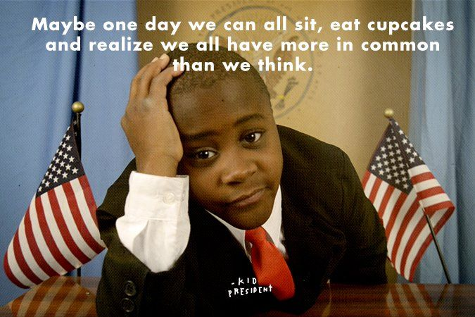 Maybe one day we can all sit, eat cupcakes and realize we all have more in common than we think. - Kid President