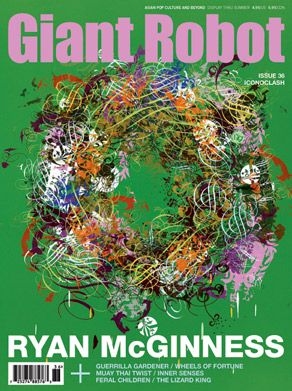Giant Robot 36  Giant Robot News | 25, December 2010 | Magazine | No Comments    The Iconoclash Issue    ENTERTAINMENT  Tony Jaa    ART  Ryan McGinness    FEATURES  Jon Moritsugu    INTERVIEW  Henry Darger  Dustin Nguyen