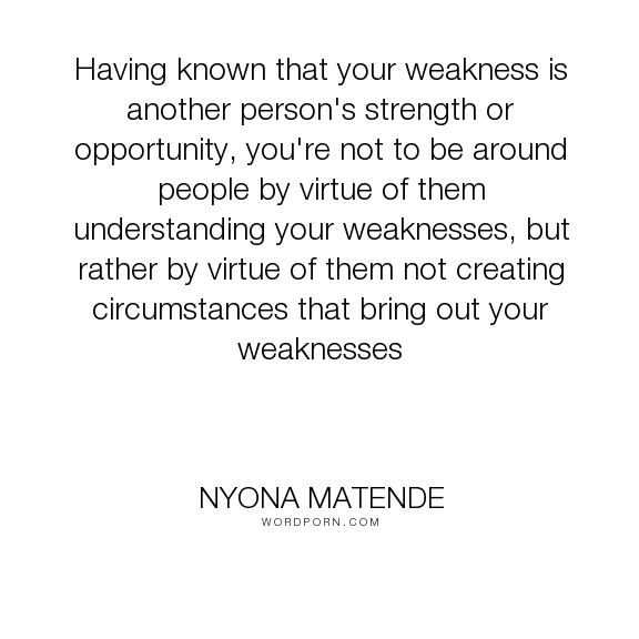 "Nyona Matende - ""Having known that your weakness is another person's strength or opportunity, you're..."". wisdom, weaknesses"
