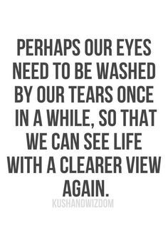 Perhaps our eyes need to be washed by our tears...