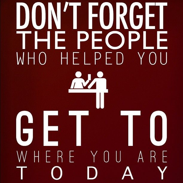 Dont Forget The People Who Helped You Get To Where You Are Today